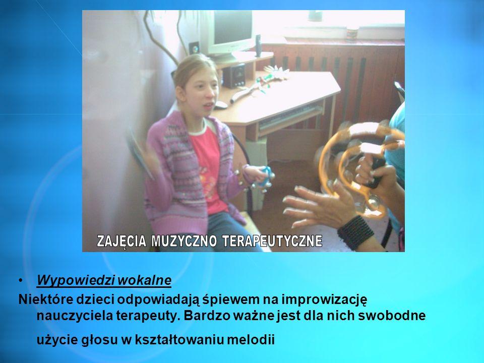 Wypowiedzi wokalne Niektóre dzieci odpowiadają śpiewem na improwizację nauczyciela terapeuty. Bardzo ważne jest dla nich swobodne użycie głosu w kszta
