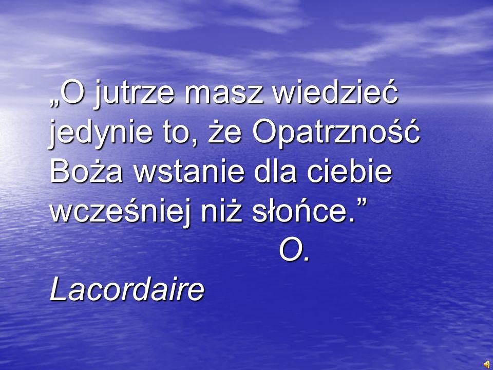 O jutrze masz wiedzieć jedynie to, że Opatrzność Boża wstanie dla ciebie wcześniej niż słońce. O. Lacordaire