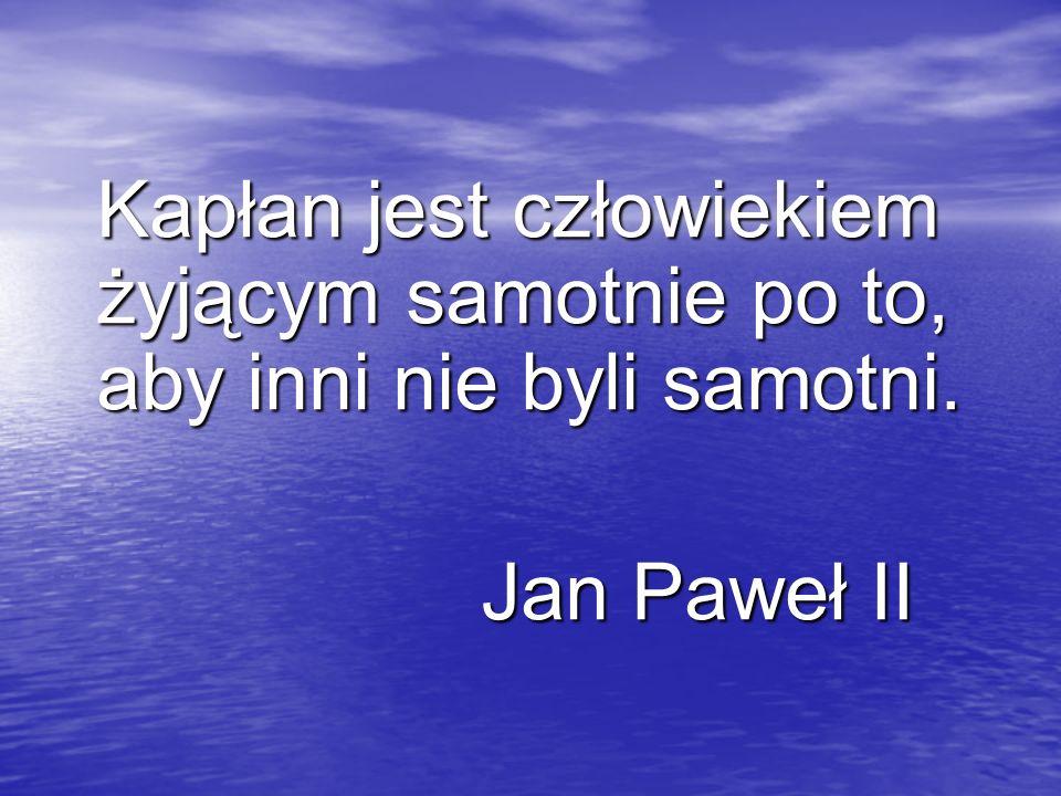 Kapłan jest człowiekiem żyjącym samotnie po to, aby inni nie byli samotni. Jan Paweł II