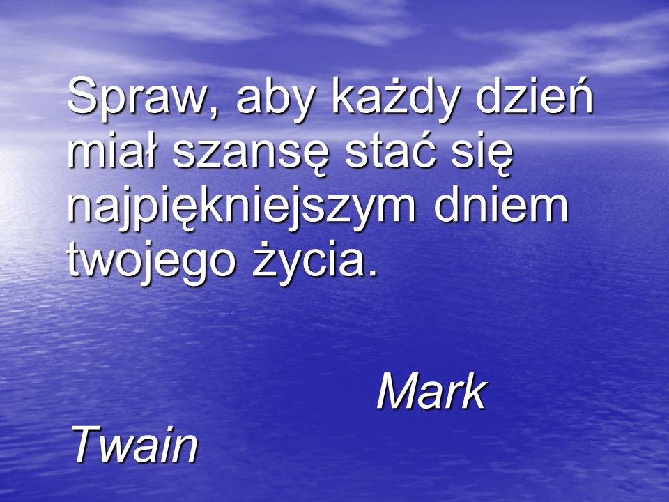 Spraw, aby każdy dzień miał szansę stać się najpiękniejszym dniem twojego życia. Mark Twain