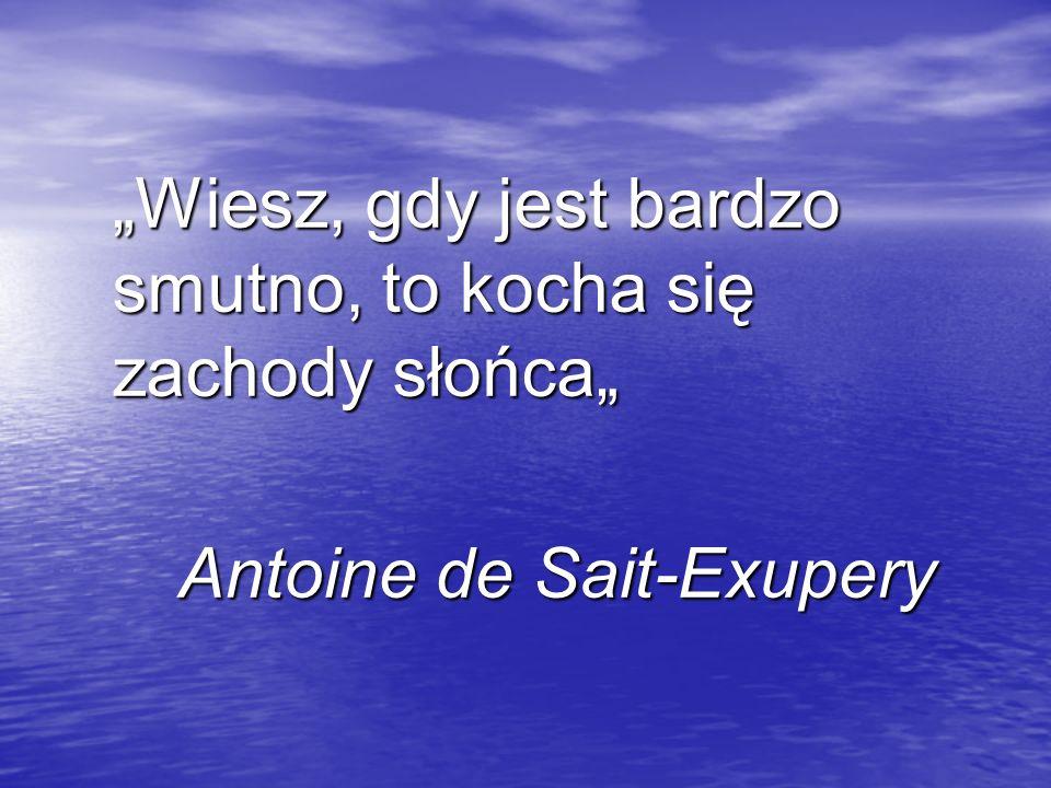 Wiesz, gdy jest bardzo smutno, to kocha się zachody słońca Antoine de Sait-Exupery