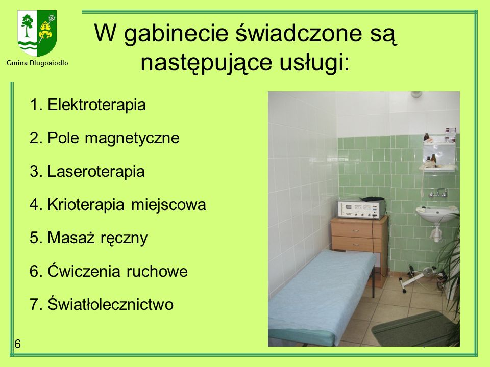 Gmina Długosiodło 6 W gabinecie świadczone są następujące usługi: 1. Elektroterapia 2. Pole magnetyczne 3. Laseroterapia 4. Krioterapia miejscowa 5. M