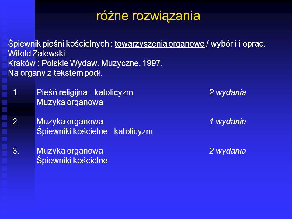 różne rozwiązania Śpiewnik pieśni kościelnych : towarzyszenia organowe / wybór i i oprac. Witold Zalewski. Kraków : Polskie Wydaw. Muzyczne, 1997. Na