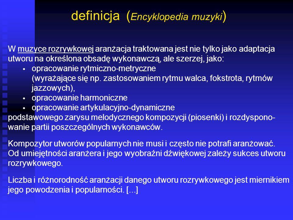 definicja ( Encyklopedia muzyki ) W muzyce rozrywkowej aranżacja traktowana jest nie tylko jako adaptacja utworu na określona obsadę wykonawczą, ale s
