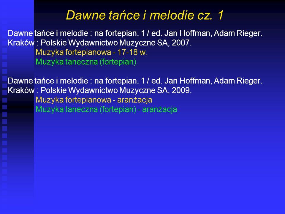 Dawne tańce i melodie cz. 1 Dawne tańce i melodie : na fortepian. 1 / ed. Jan Hoffman, Adam Rieger. Kraków : Polskie Wydawnictwo Muzyczne SA, 2007. Mu