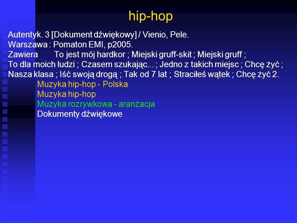 hip-hop Autentyk. 3 [Dokument dźwiękowy] / Vienio, Pele. Warszawa : Pomaton EMI, p2005. Zawiera To jest mój hardkor ; Miejski gruff-skit ; Miejski gru
