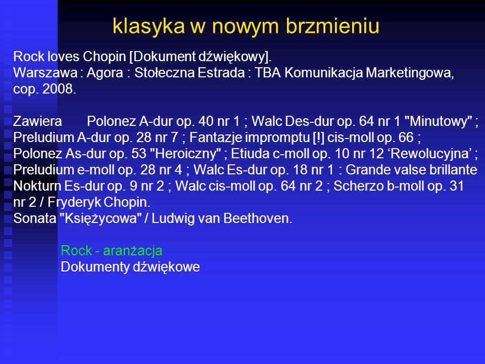 klasyka w nowym brzmieniu Rock loves Chopin [Dokument dźwiękowy]. Warszawa : Agora : Stołeczna Estrada : TBA Komunikacja Marketingowa, cop. 2008. Zawi