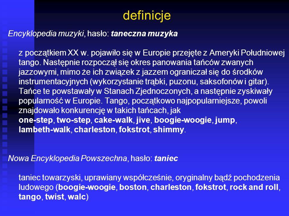 definicje Encyklopedia muzyki, hasło: taneczna muzyka z początkiem XX w. pojawiło się w Europie przejęte z Ameryki Południowej tango. Następnie rozpoc