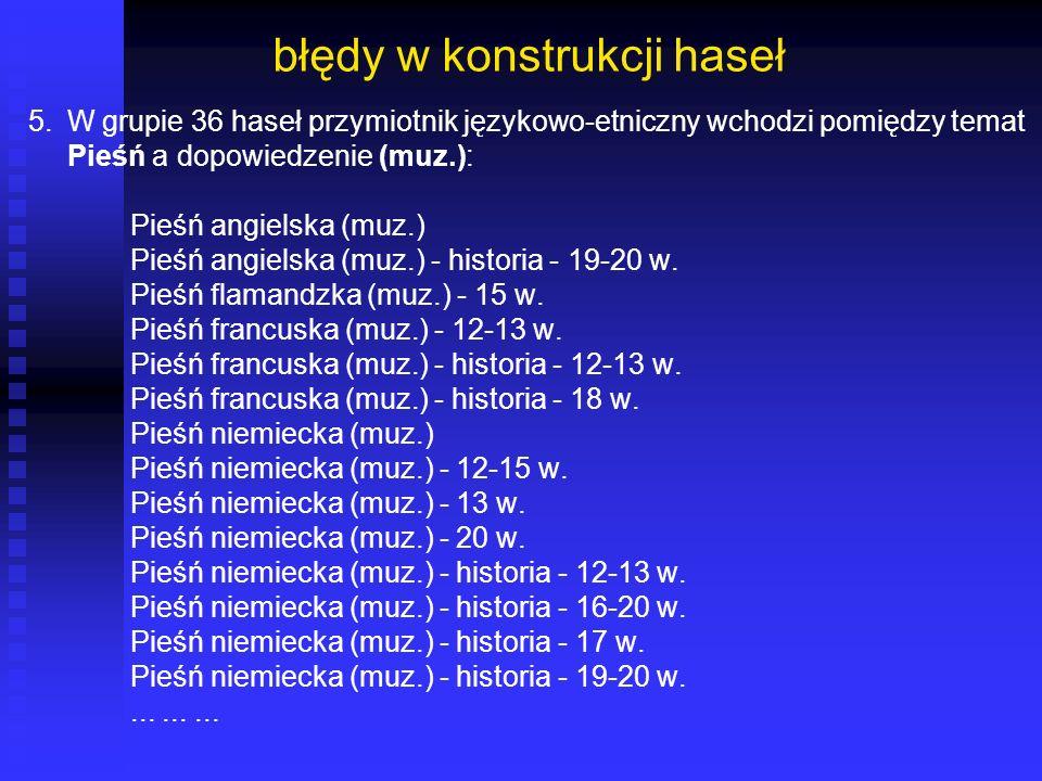 błędy w konstrukcji haseł 5. W grupie 36 haseł przymiotnik językowo-etniczny wchodzi pomiędzy temat Pieśń a dopowiedzenie (muz.): Pieśń angielska (muz