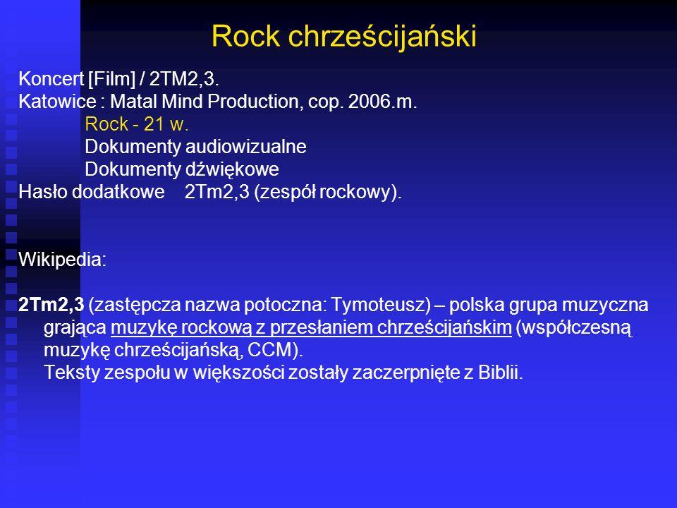 Rock chrześcijański Koncert [Film] / 2TM2,3. Katowice : Matal Mind Production, cop. 2006.m. Rock - 21 w. Dokumenty audiowizualne Dokumenty dźwiękowe H