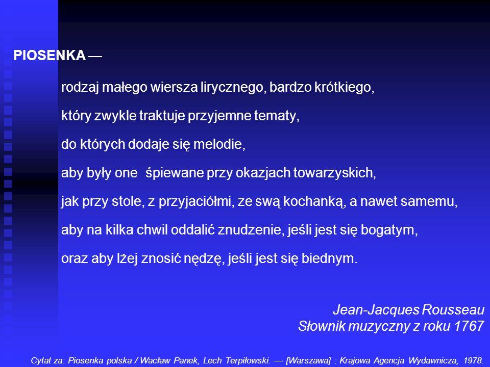 PIOSENKA rodzaj małego wiersza lirycznego, bardzo krótkiego, który zwykle traktuje przyjemne tematy, do których dodaje się melodie, aby były one śpiew