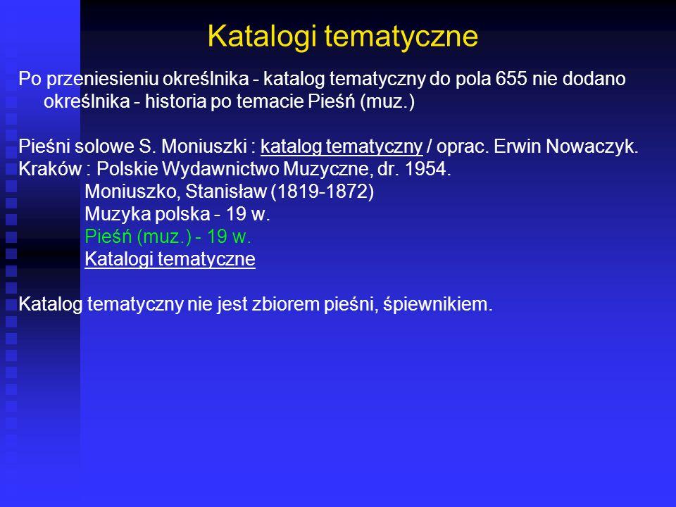 Katalogi tematyczne Po przeniesieniu określnika - katalog tematyczny do pola 655 nie dodano określnika - historia po temacie Pieśń (muz.) Pieśni solow