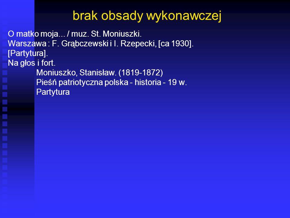 brak obsady wykonawczej O matko moja... / muz. St. Moniuszki. Warszawa : F. Grąbczewski i I. Rzepecki, [ca 1930]. [Partytura]. Na głos i fort. Moniusz