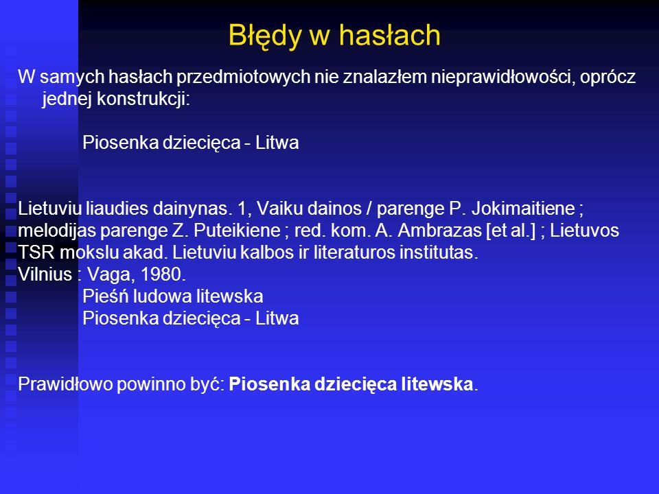 Błędy w hasłach W samych hasłach przedmiotowych nie znalazłem nieprawidłowości, oprócz jednej konstrukcji: Piosenka dziecięca - Litwa Lietuviu liaudie