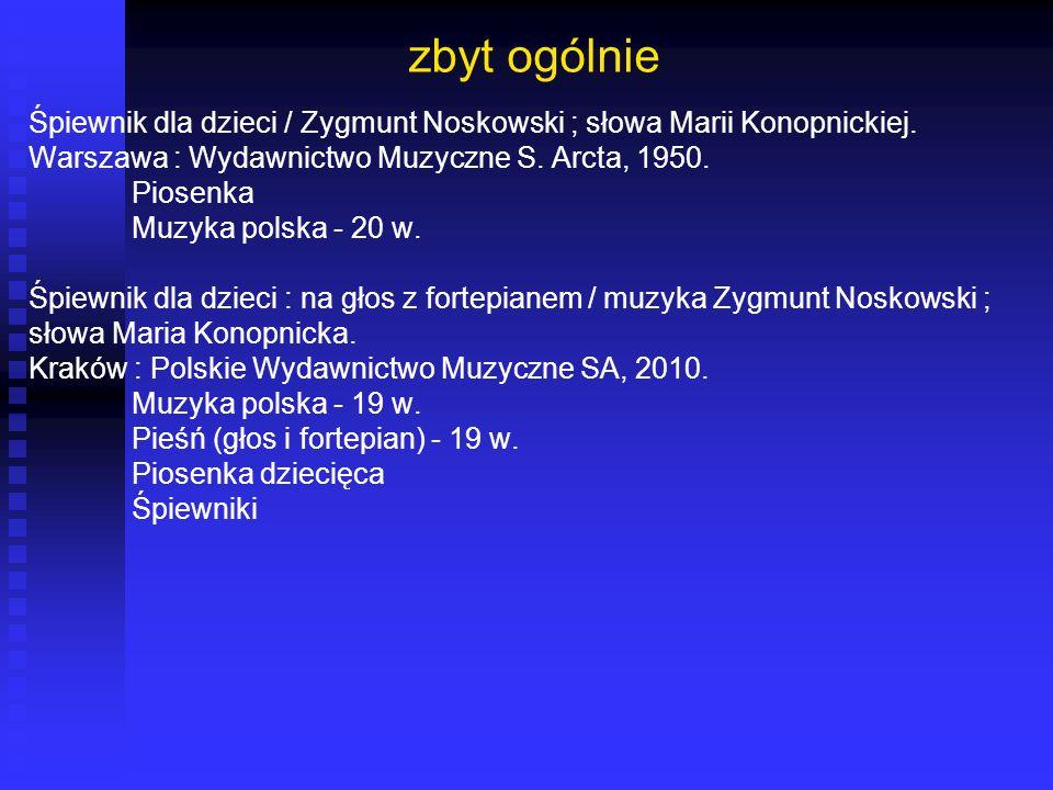 zbyt ogólnie Śpiewnik dla dzieci / Zygmunt Noskowski ; słowa Marii Konopnickiej. Warszawa : Wydawnictwo Muzyczne S. Arcta, 1950. Piosenka Muzyka polsk
