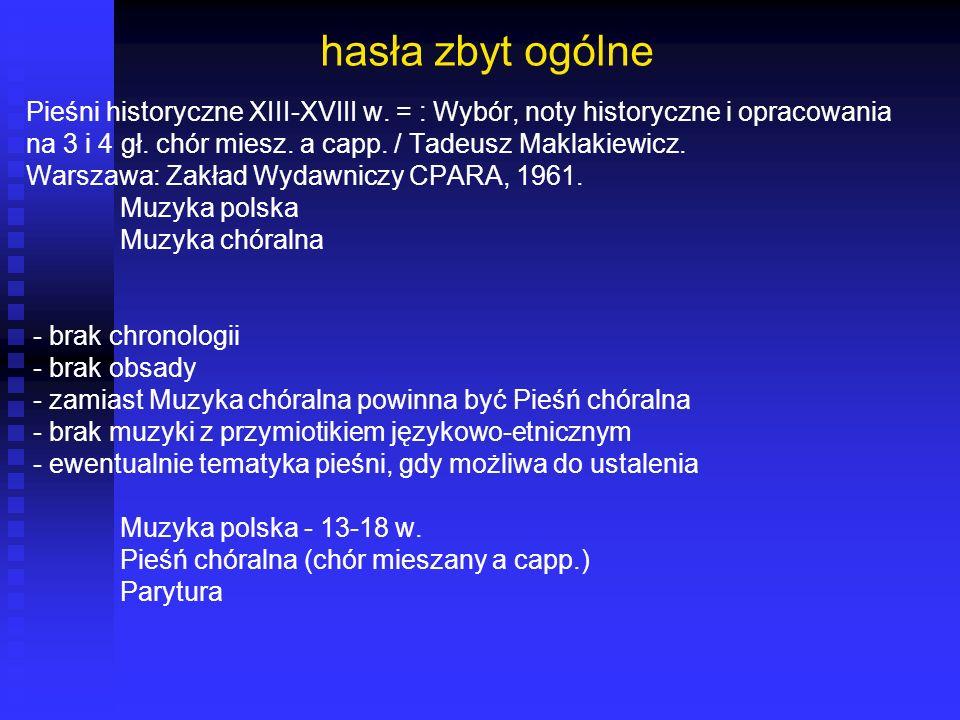 hasła zbyt ogólne Pieśni historyczne XIII-XVIII w. = : Wybór, noty historyczne i opracowania na 3 i 4 gł. chór miesz. a capp. / Tadeusz Maklakiewicz.