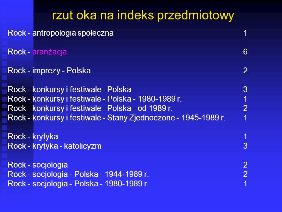 rzut oka na indeks przedmiotowy Rock - antropologia społeczna1 Rock - aranżacja6 Rock - imprezy - Polska2 Rock - konkursy i festiwale - Polska3 Rock -