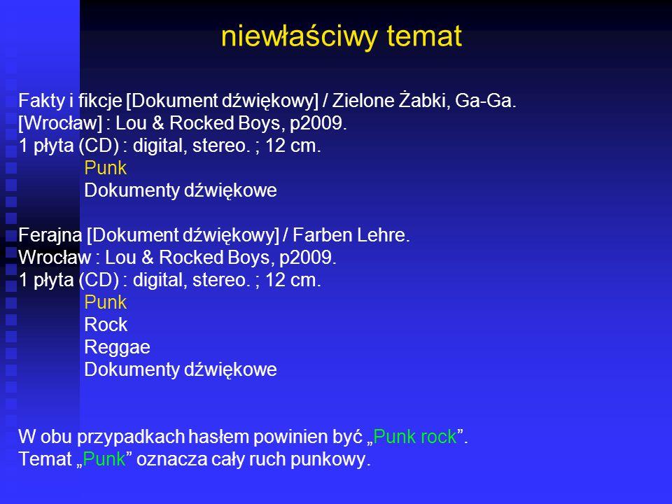 niewłaściwy temat Fakty i fikcje [Dokument dźwiękowy] / Zielone Żabki, Ga-Ga. [Wrocław] : Lou & Rocked Boys, p2009. 1 płyta (CD) : digital, stereo. ;
