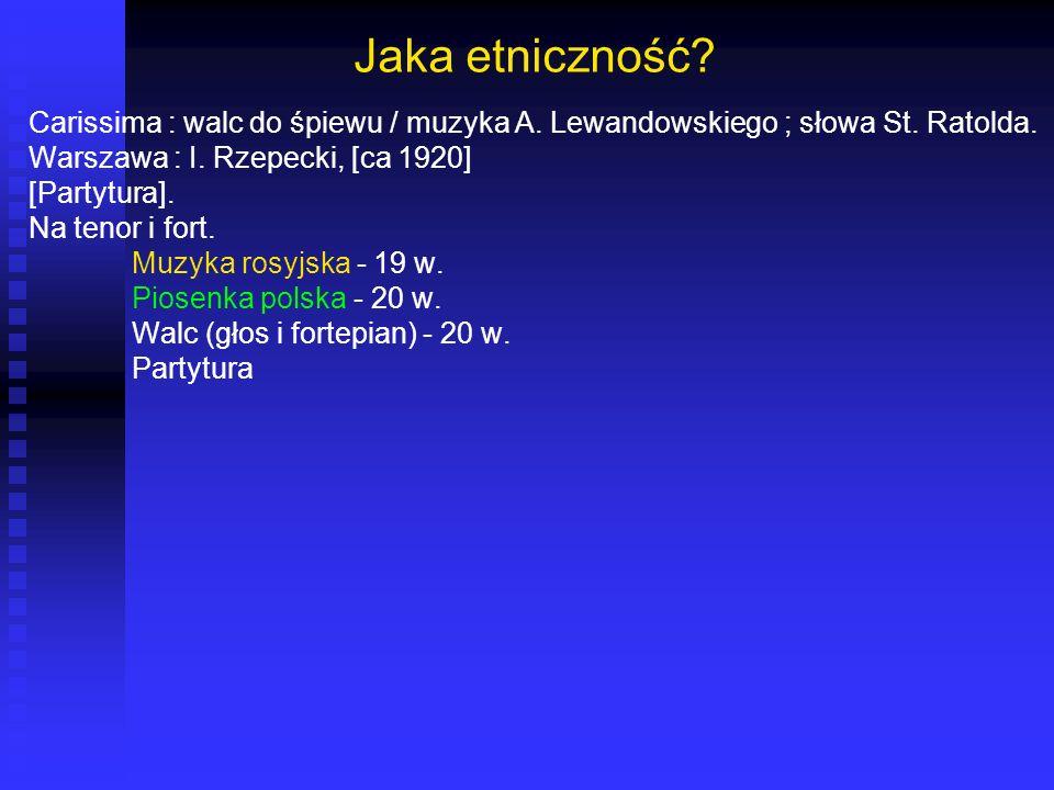 Jaka etniczność? Carissima : walc do śpiewu / muzyka A. Lewandowskiego ; słowa St. Ratolda. Warszawa : I. Rzepecki, [ca 1920] [Partytura]. Na tenor i