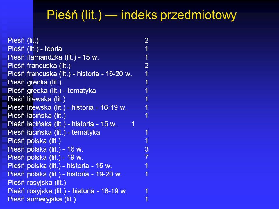 Pieśń (lit.) indeks przedmiotowy Pieśń (lit.)2 Pieśń (lit.) - teoria1 Pieśń flamandzka (lit.) - 15 w.1 Pieśń francuska (lit.)2 Pieśń francuska (lit.) - historia - 16-20 w.1...