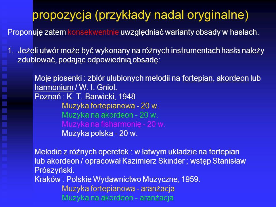 propozycja (przykłady nadal oryginalne) Proponuję zatem konsekwentnie uwzględniać warianty obsady w hasłach. 1.Jeżeli utwór może być wykonany na różny