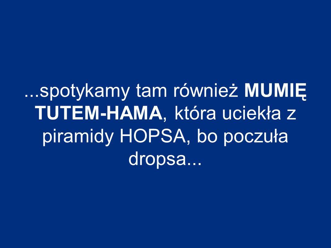 ...spotykamy tam również MUMIĘ TUTEM-HAMA, która uciekła z piramidy HOPSA, bo poczuła dropsa...