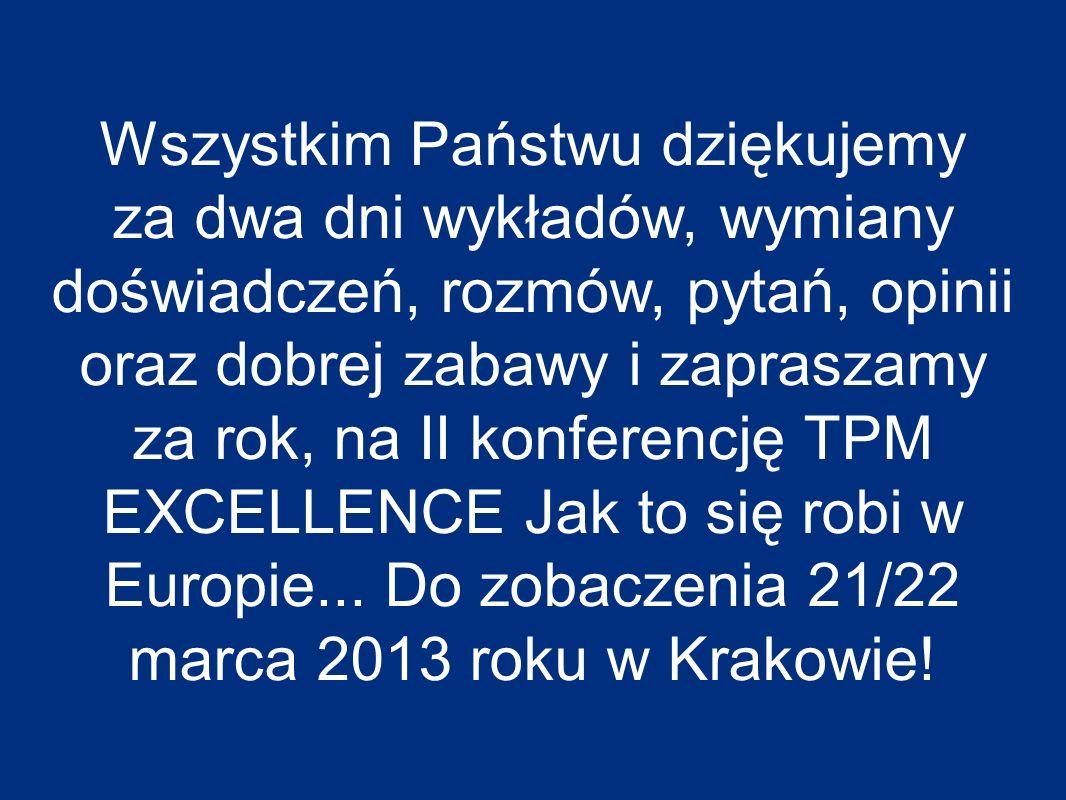 Wszystkim Państwu dziękujemy za dwa dni wykładów, wymiany doświadczeń, rozmów, pytań, opinii oraz dobrej zabawy i zapraszamy za rok, na II konferencję TPM EXCELLENCE Jak to się robi w Europie...