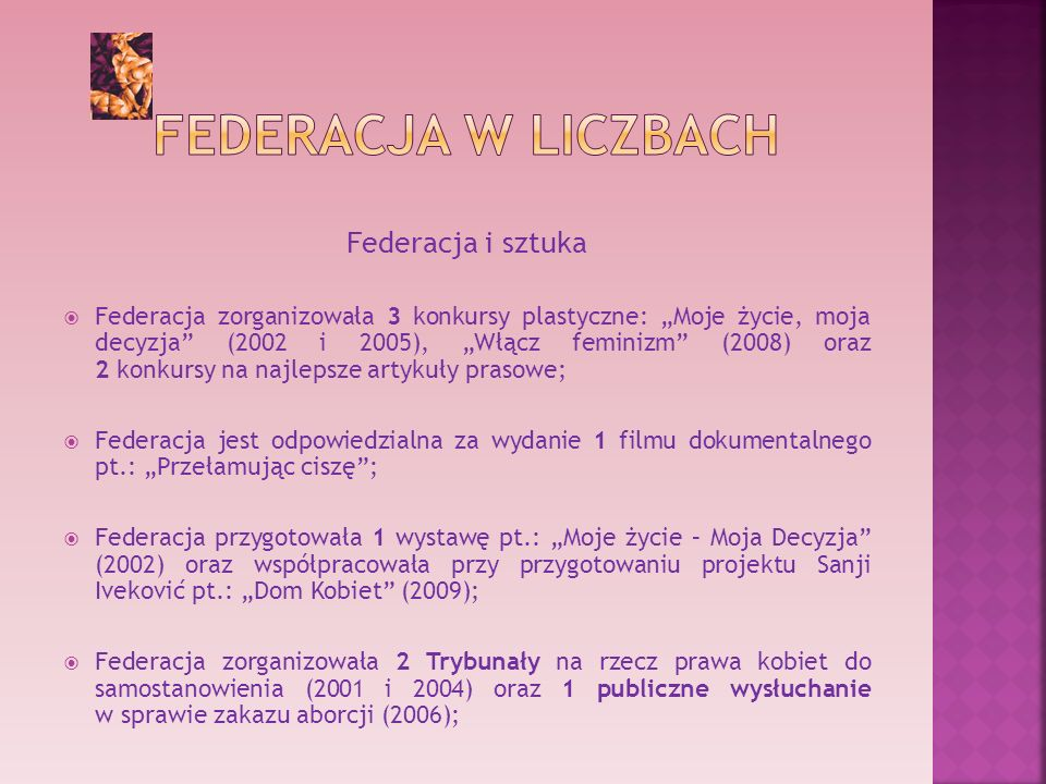 Federacja i sztuka Federacja zorganizowała 3 konkursy plastyczne: Moje życie, moja decyzja (2002 i 2005), Włącz feminizm (2008) oraz 2 konkursy na najlepsze artykuły prasowe; Federacja jest odpowiedzialna za wydanie 1 filmu dokumentalnego pt.: Przełamując ciszę; Federacja przygotowała 1 wystawę pt.: Moje życie – Moja Decyzja (2002) oraz współpracowała przy przygotowaniu projektu Sanji Iveković pt.: Dom Kobiet (2009); Federacja zorganizowała 2 Trybunały na rzecz prawa kobiet do samostanowienia (2001 i 2004) oraz 1 publiczne wysłuchanie w sprawie zakazu aborcji (2006);