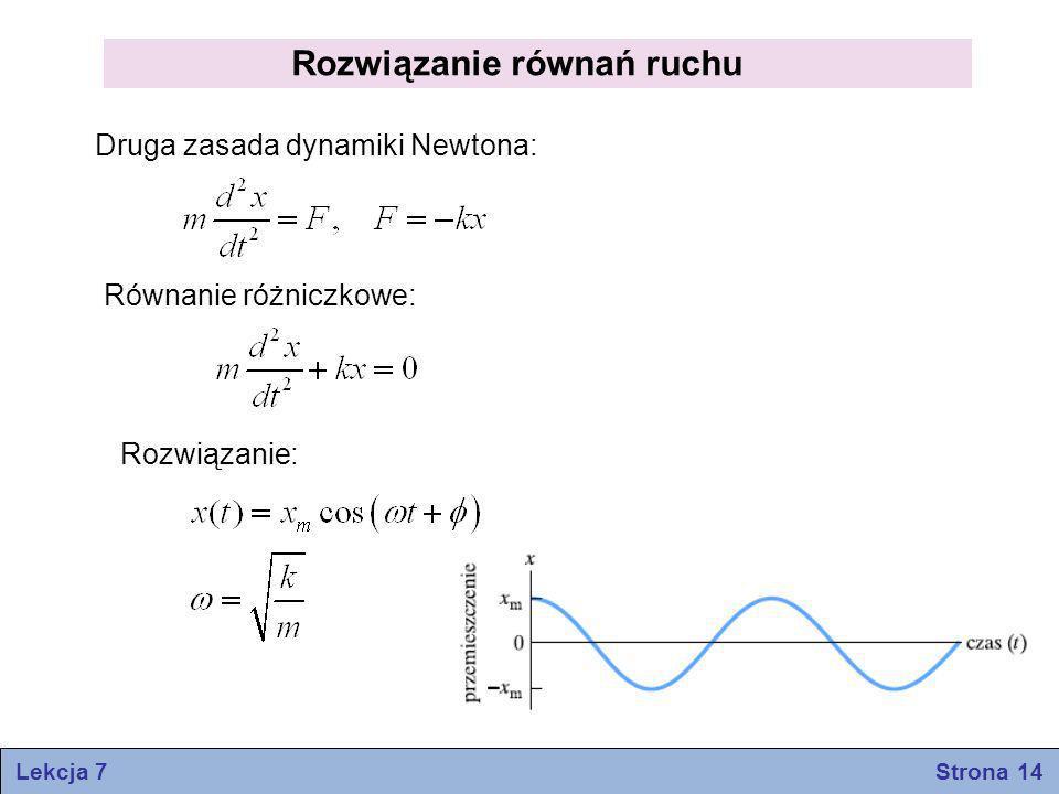 Rozwiązanie równań ruchu Druga zasada dynamiki Newtona: Równanie różniczkowe: Rozwiązanie: Lekcja 7 Strona 14