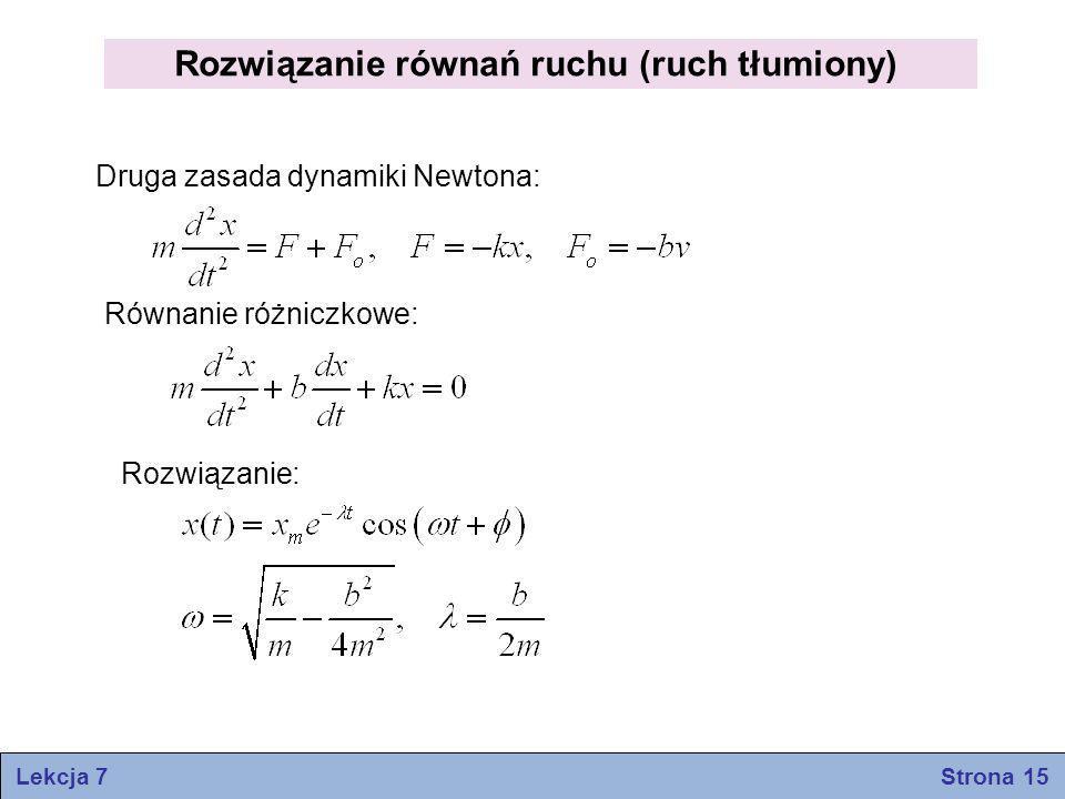 Lekcja 7 Strona 15 Rozwiązanie równań ruchu (ruch tłumiony) Druga zasada dynamiki Newtona: Równanie różniczkowe: Rozwiązanie: