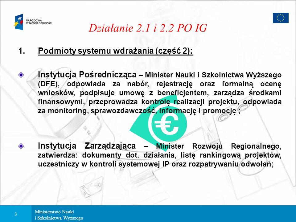 Ministerstwo Nauki i Szkolnictwa Wyższego 3 Działanie 2.1 i 2.2 PO IG 1.Podmioty systemu wdrażania (część 2): Instytucja Pośrednicząca – Minister Nauki i Szkolnictwa Wyższego (DFE), odpowiada za nabór, rejestrację oraz formalną ocenę wniosków, podpisuje umowę z beneficjentem, zarządza środkami finansowymi, przeprowadza kontrolę realizacji projektu, odpowiada za monitoring, sprawozdawczość, informację i promocję ; Instytucja Zarządzająca – Minister Rozwoju Regionalnego, zatwierdza: dokumenty dot.