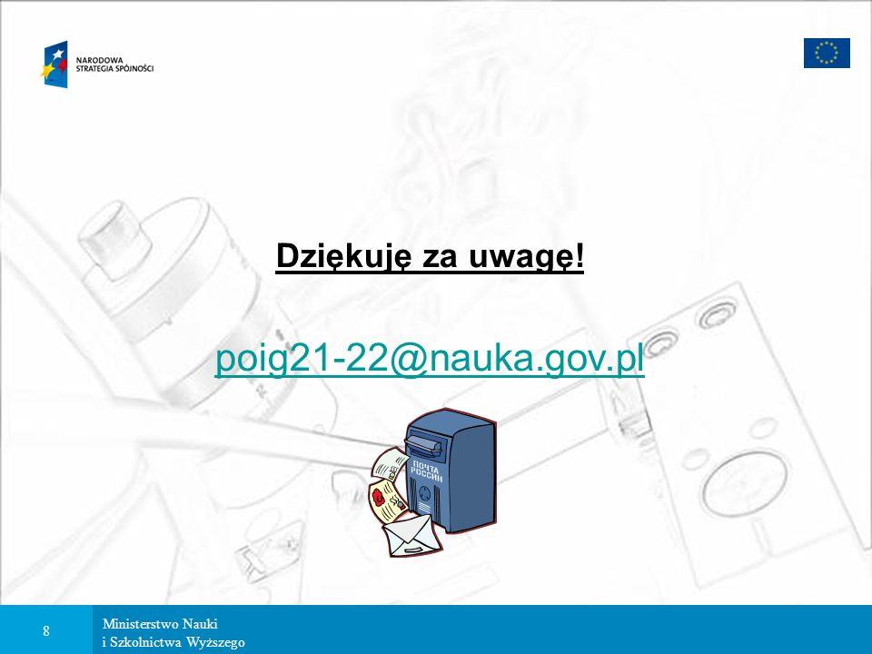 Ministerstwo Nauki i Szkolnictwa Wyższego 8 Dziękuję za uwagę! poig21-22@nauka.gov.pl