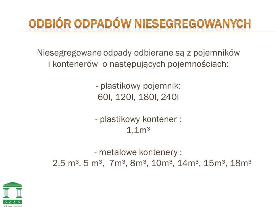 Niesegregowane odpady odbierane są z pojemników i kontenerów o następujących pojemnościach: - plastikowy pojemnik: 60l, 120l, 180l, 240l - plastikowy kontener : 1,1m³ - metalowe kontenery : 2,5 m³, 5 m³, 7m³, 8m³, 10m³, 14m³, 15m³, 18m³