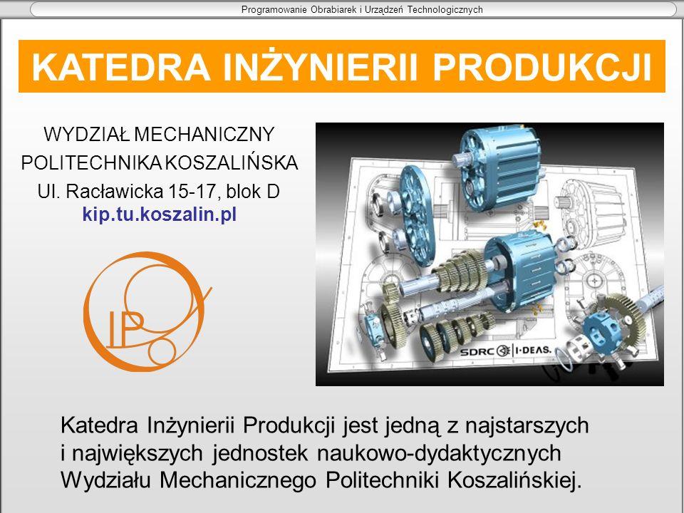 Programowanie Obrabiarek i Urządzeń Technologicznych KATEDRA INŻYNIERII PRODUKCJI WYDZIAŁ MECHANICZNY POLITECHNIKA KOSZALIŃSKA Ul. Racławicka 15-17, b