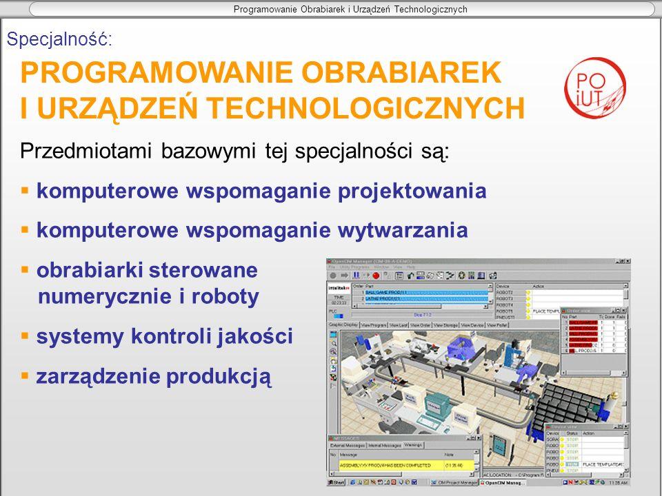 Programowanie Obrabiarek i Urządzeń Technologicznych Specjalność: Przedmiotami bazowymi tej specjalności są: komputerowe wspomaganie projektowania kom