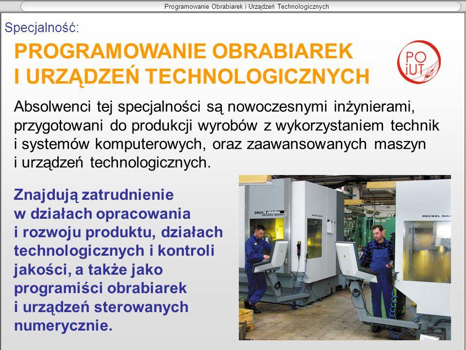 Programowanie Obrabiarek i Urządzeń Technologicznych Specjalność: Absolwenci tej specjalności są nowoczesnymi inżynierami, przygotowani do produkcji w