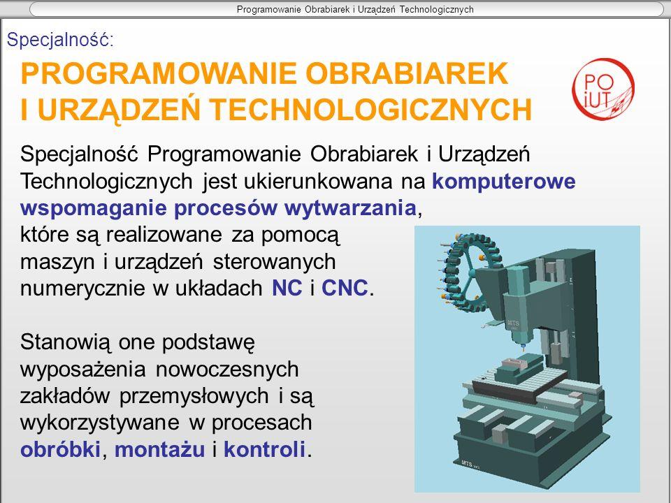 Programowanie Obrabiarek i Urządzeń Technologicznych PROGRAMOWANIE OBRABIAREK I URZĄDZEŃ TECHNOLOGICZNYCH Specjalność: Specjalność Programowanie Obrab
