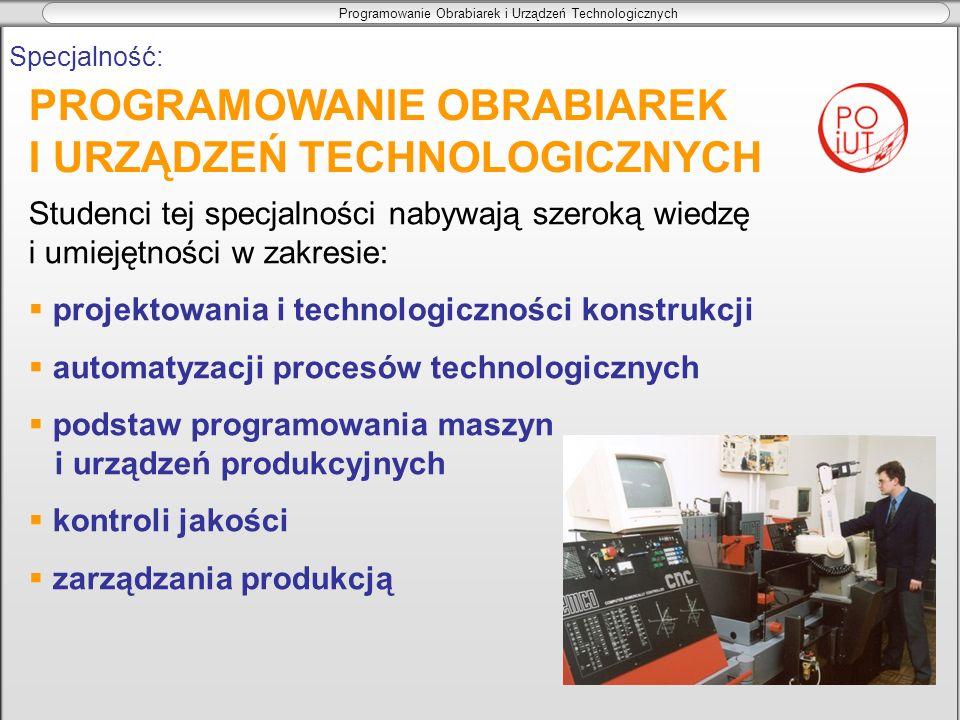 Programowanie Obrabiarek i Urządzeń Technologicznych Specjalność: Studenci tej specjalności nabywają szeroką wiedzę i umiejętności w zakresie: projekt