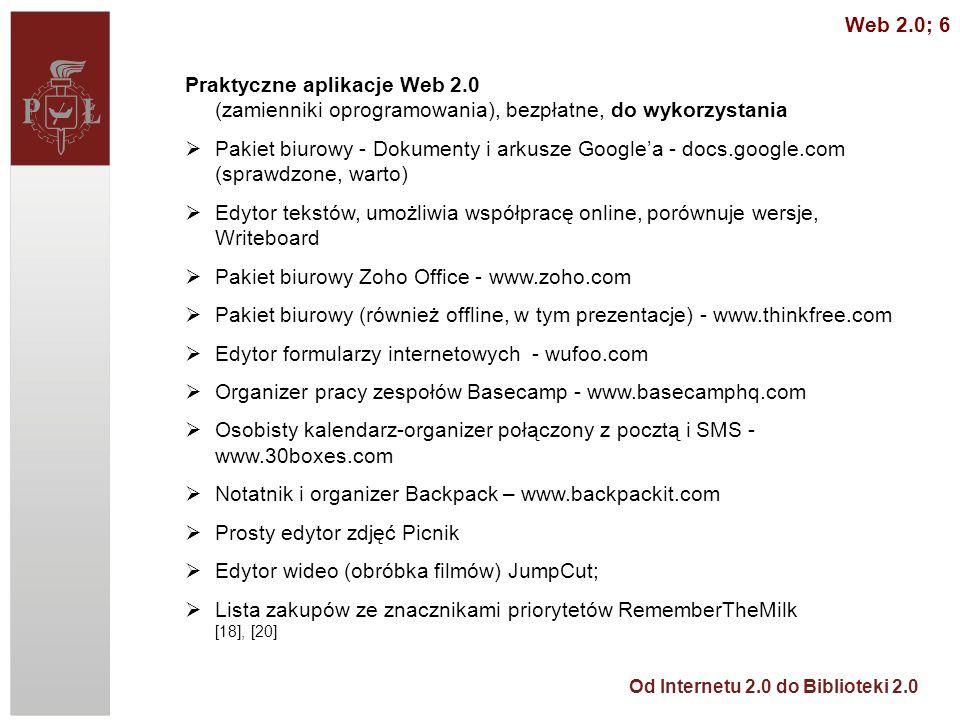 Od Internetu 2.0 do Biblioteki 2.0 Praktyczne aplikacje Web 2.0 (zamienniki oprogramowania), bezpłatne, do wykorzystania Pakiet biurowy - Dokumenty i arkusze Googlea - docs.google.com (sprawdzone, warto) Edytor tekstów, umożliwia współpracę online, porównuje wersje, Writeboard Pakiet biurowy Zoho Office - www.zoho.com Pakiet biurowy (również offline, w tym prezentacje) - www.thinkfree.com Edytor formularzy internetowych - wufoo.com Organizer pracy zespołów Basecamp - www.basecamphq.com Osobisty kalendarz-organizer połączony z pocztą i SMS - www.30boxes.com Notatnik i organizer Backpack – www.backpackit.com Prosty edytor zdjęć Picnik Edytor wideo (obróbka filmów) JumpCut; Lista zakupów ze znacznikami priorytetów RememberTheMilk [18], [20] Web 2.0; 6