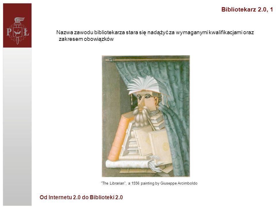 Od Internetu 2.0 do Biblioteki 2.0 Nazwa zawodu bibliotekarza stara się nadążyć za wymaganymi kwalifikacjami oraz zakresem obowiązków The Librarian , a 1556 painting by Giuseppe Arcimboldo Bibliotekarz 2.0, 1
