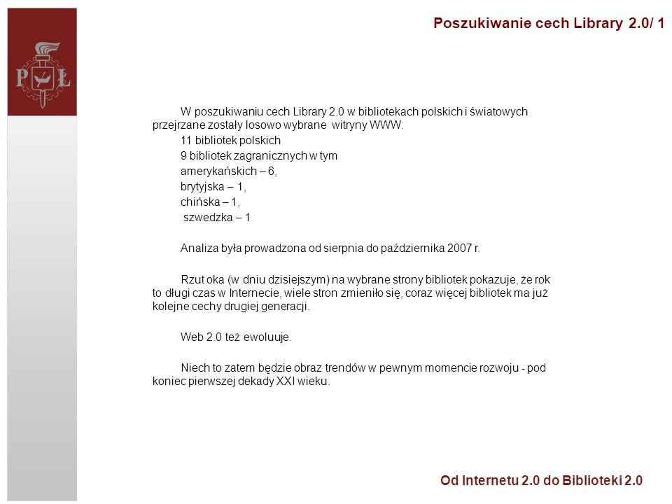 Od Internetu 2.0 do Biblioteki 2.0 W poszukiwaniu cech Library 2.0 w bibliotekach polskich i światowych przejrzane zostały losowo wybrane witryny WWW: 11 bibliotek polskich 9 bibliotek zagranicznych w tym amerykańskich – 6, brytyjska – 1, chińska – 1, szwedzka – 1 Analiza była prowadzona od sierpnia do października 2007 r.