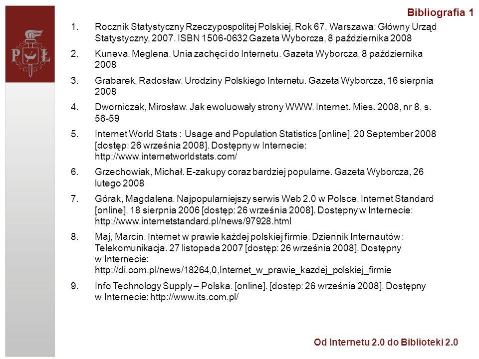 Od Internetu 2.0 do Biblioteki 2.0 Bibliografia 1 1.Rocznik Statystyczny Rzeczypospolitej Polskiej, Rok 67, Warszawa: Główny Urząd Statystyczny, 2007.
