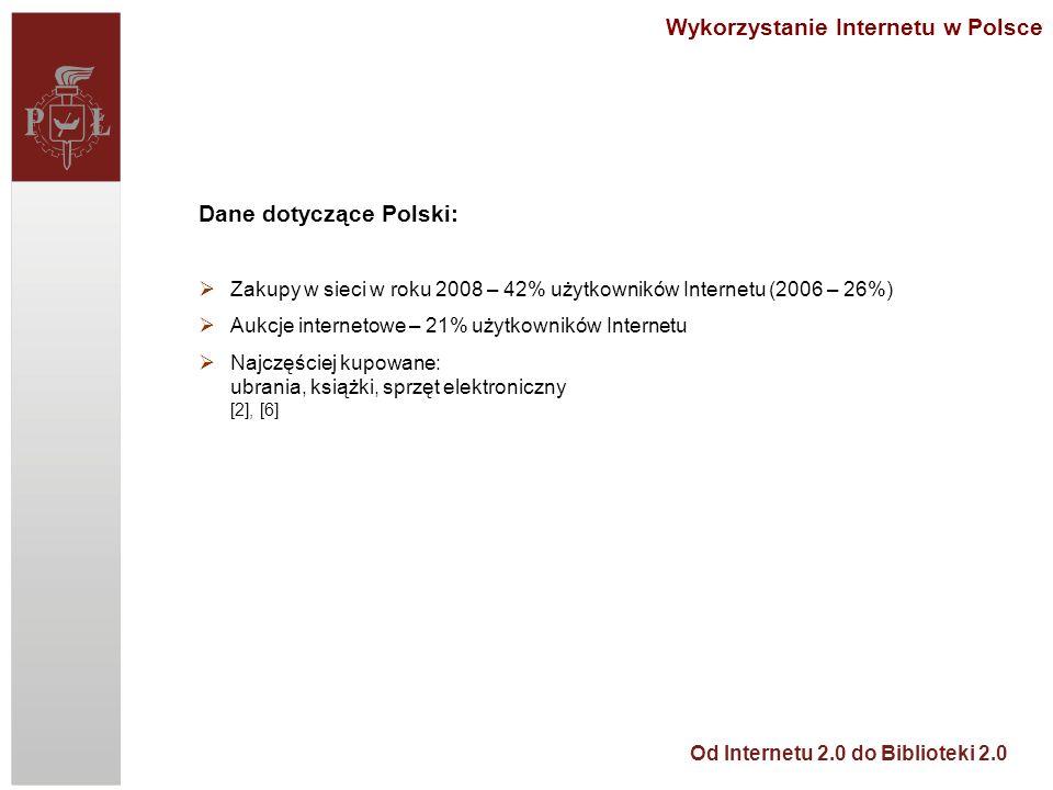 Od Internetu 2.0 do Biblioteki 2.0 Wykorzystanie Internetu w Polsce Dane dotyczące Polski: Zakupy w sieci w roku 2008 – 42% użytkowników Internetu (2006 – 26%) Aukcje internetowe – 21% użytkowników Internetu Najczęściej kupowane: ubrania, książki, sprzęt elektroniczny [2], [6]