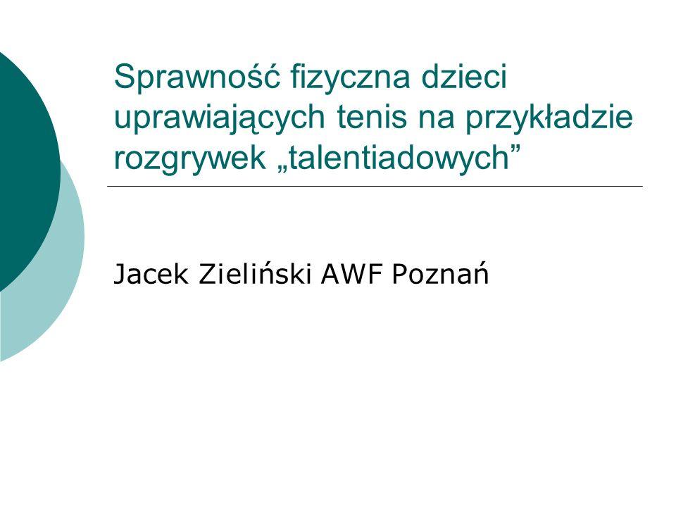 Sprawność fizyczna dzieci uprawiających tenis na przykładzie rozgrywek talentiadowych Jacek Zieliński AWF Poznań