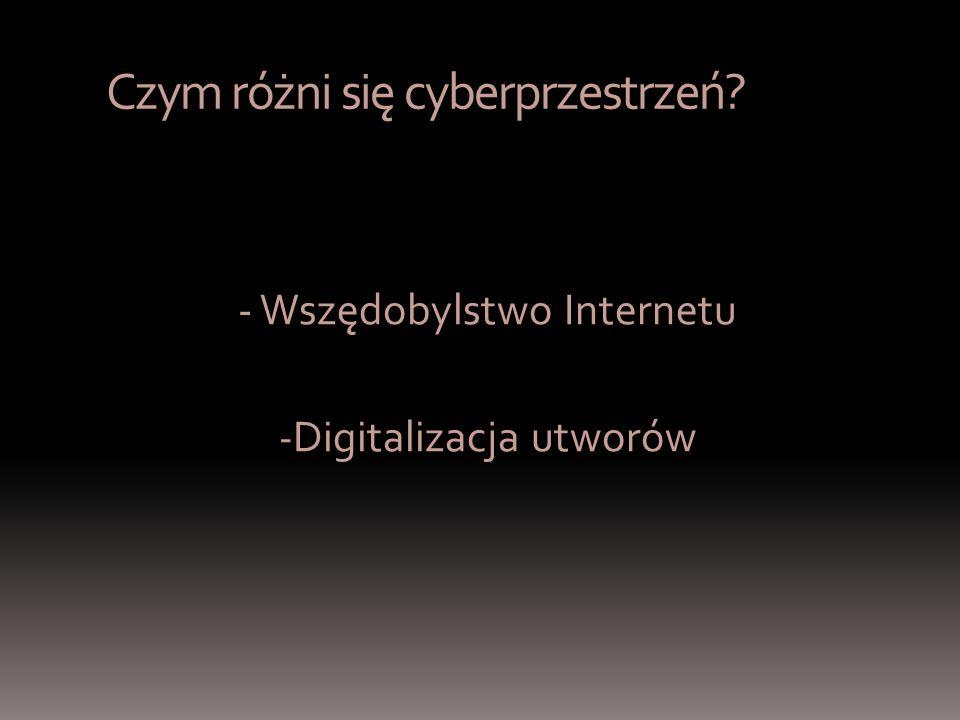 Czym różni się cyberprzestrzeń - Wszędobylstwo Internetu - Digitalizacja utworów