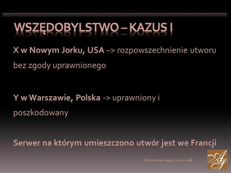 Plus Camerimage Forum 200 9 X w Nowym Jorku, USA –> rozpowszechnienie utworu bez zgody uprawnionego Y w Warszawie, Polska -> uprawniony i poszkodowany Serwer na którym umieszczono utwór jest we Francji