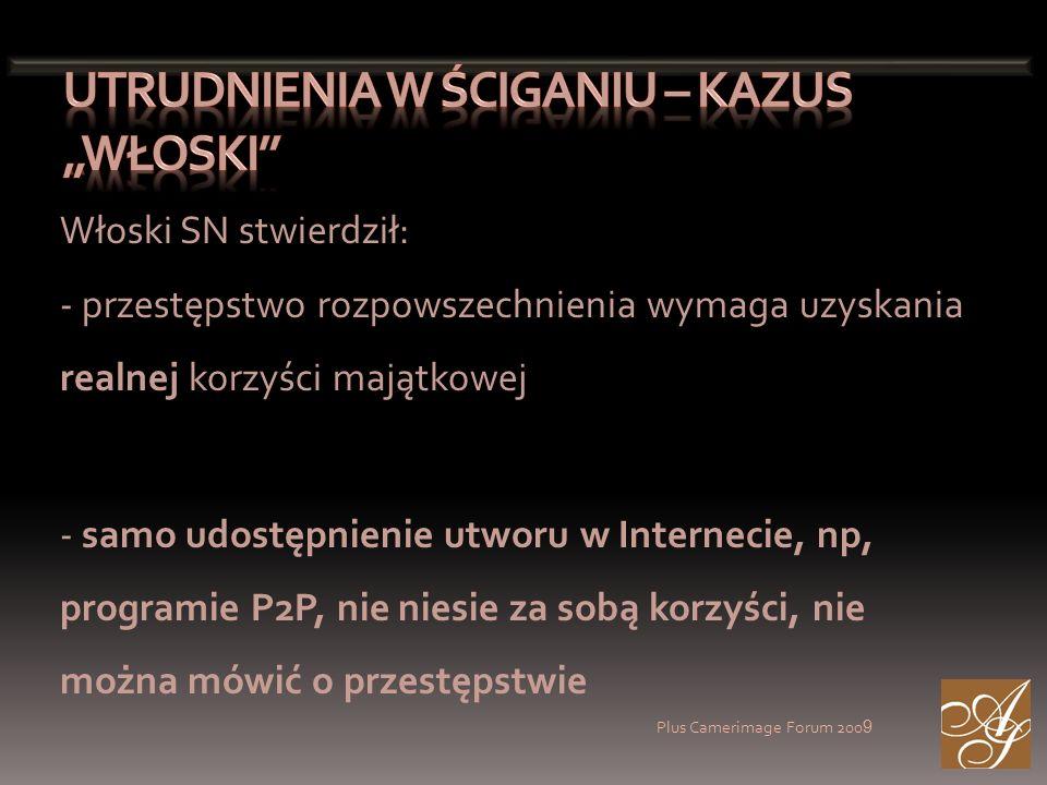 Plus Camerimage Forum 200 9 Włoski SN stwierdził: - przestępstwo rozpowszechnienia wymaga uzyskania realnej korzyści majątkowej - samo udostępnienie utworu w Internecie, np, programie P2P, nie niesie za sobą korzyści, nie można mówić o przestępstwie
