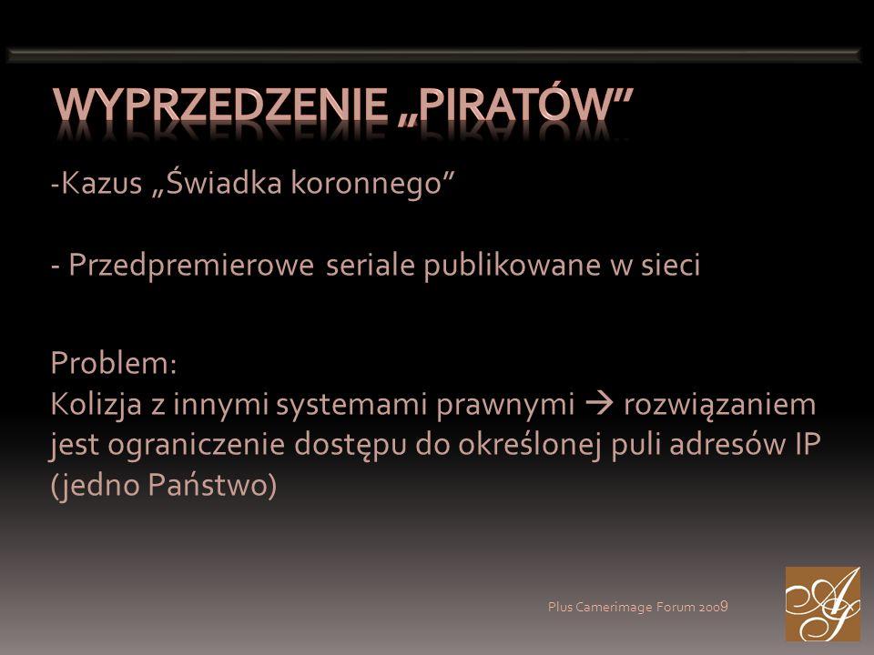 Plus Camerimage Forum 200 9 - Kazus Świadka koronnego - Przedpremierowe seriale publikowane w sieci Problem: Kolizja z innymi systemami prawnymi rozwiązaniem jest ograniczenie dostępu do określonej puli adresów IP (jedno Państwo)