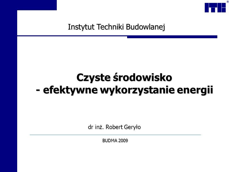 dr inż. Robert Geryło Czyste środowisko - efektywne wykorzystanie energii BUDMA 2009 Instytut Techniki Budowlanej