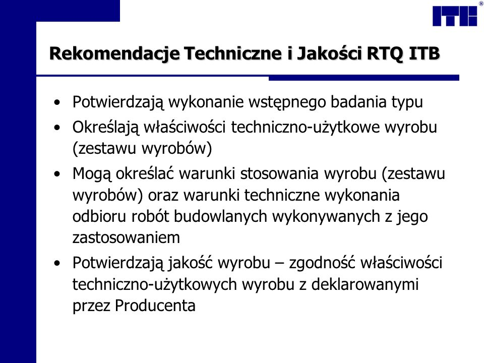 Rekomendacje Techniczne i Jakości RTQ ITB Potwierdzają wykonanie wstępnego badania typu Określają właściwości techniczno-użytkowe wyrobu (zestawu wyrobów) Mogą określać warunki stosowania wyrobu (zestawu wyrobów) oraz warunki techniczne wykonania odbioru robót budowlanych wykonywanych z jego zastosowaniem Potwierdzają jakość wyrobu – zgodność właściwości techniczno-użytkowych wyrobu z deklarowanymi przez Producenta